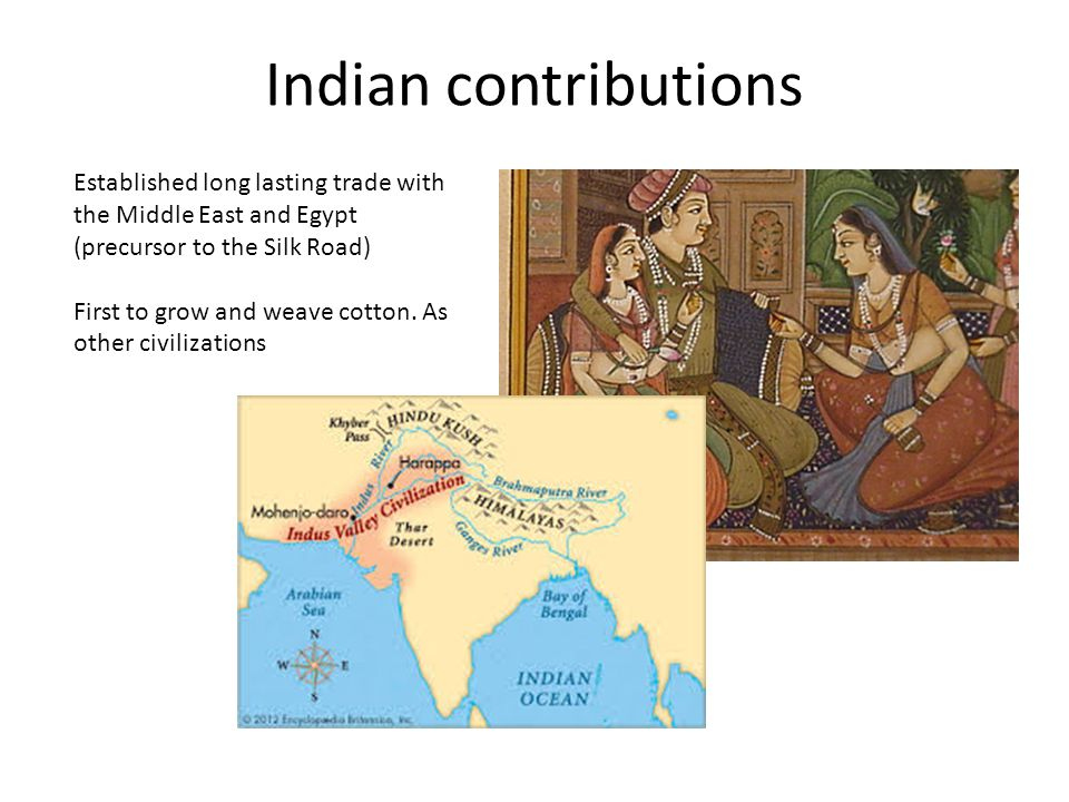 Indian contributions Established long lasting trade with the Middle East and Egypt (precursor to the Silk Road) First to grow and weave cotton. As oth