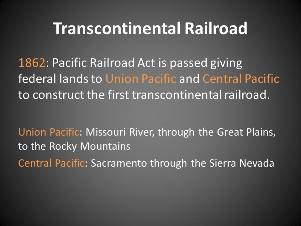 Transcontinental Railroad 1862: Pacific Railroad Act is passed giving federal lands to Union Pacific and Central Pacific to construct the first transcontinental railroad.