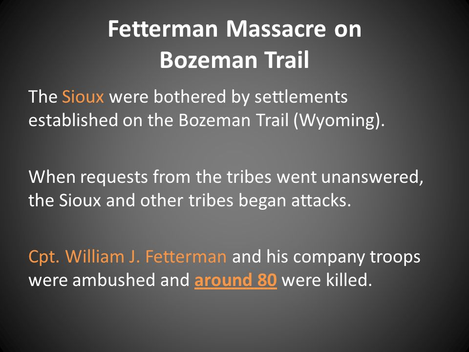 Fetterman Massacre on Bozeman Trail The Sioux were bothered by settlements established on the Bozeman Trail (Wyoming).