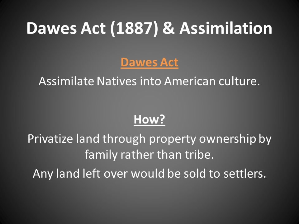 Dawes Act (1887) & Assimilation Dawes Act Assimilate Natives into American culture.