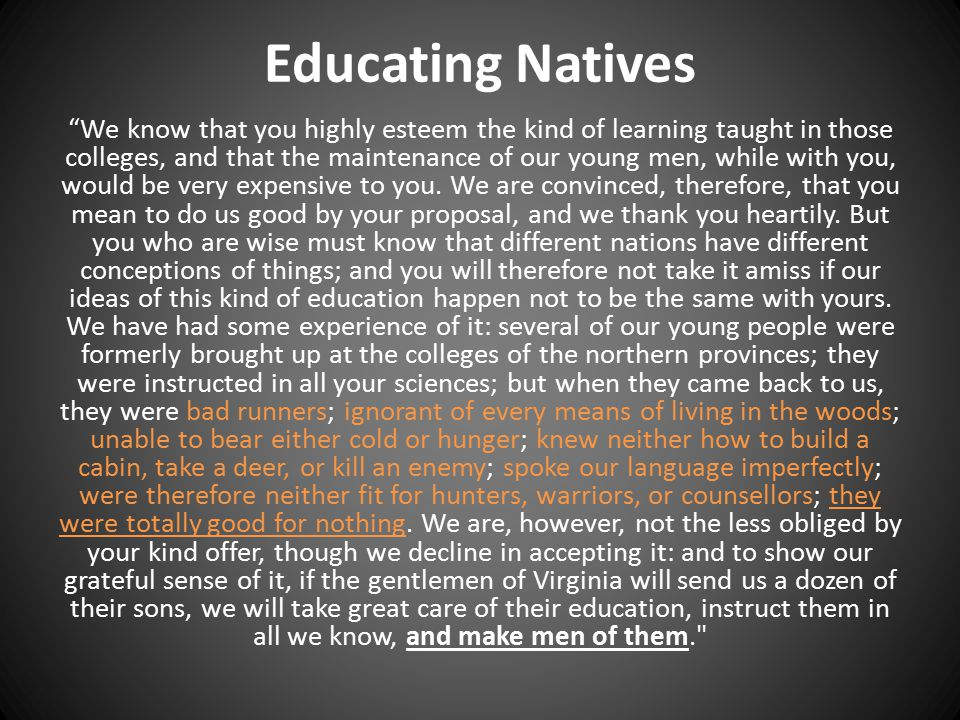 Educating Natives We know that you highly esteem the kind of learning taught in those colleges, and that the maintenance of our young men, while with you, would be very expensive to you.