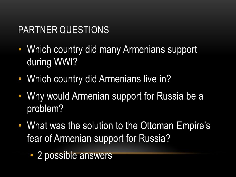 PARTNER QUESTIONS Which country did many Armenians support during WWI? Which country did Armenians live in? Why would Armenian support for Russia be a