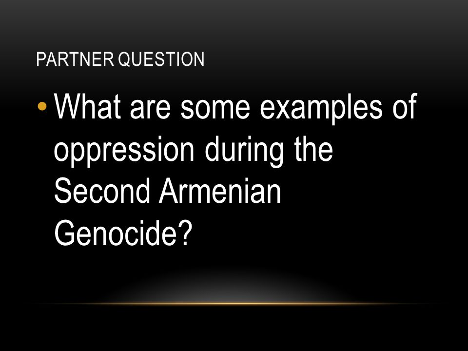 PARTNER QUESTION What are some examples of oppression during the Second Armenian Genocide?