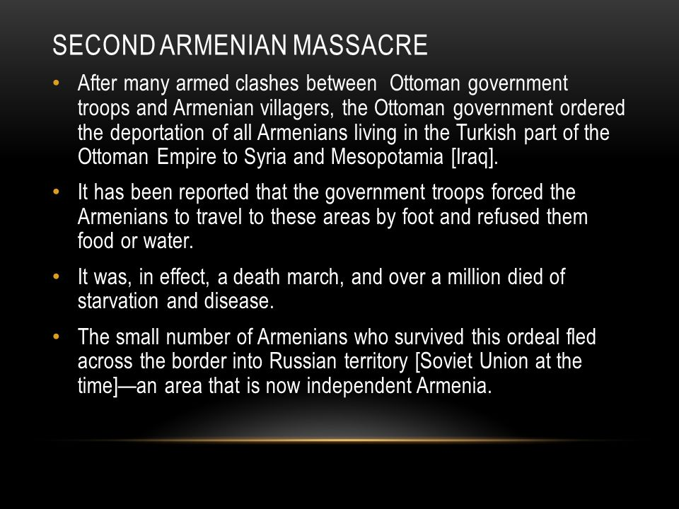 SECOND ARMENIAN MASSACRE After many armed clashes between Ottoman government troops and Armenian villagers, the Ottoman government ordered the deporta