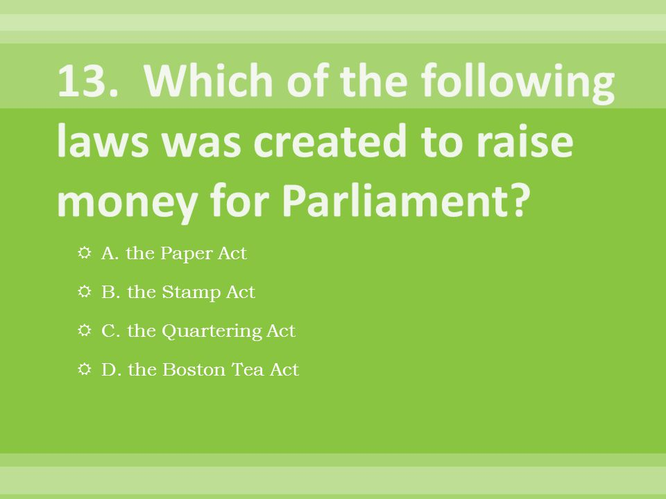  A. the Paper Act  B. the Stamp Act  C. the Quartering Act  D. the Boston Tea Act
