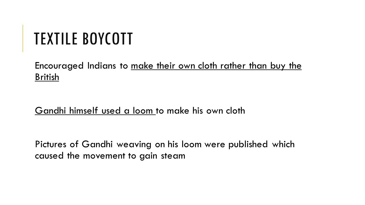 TEXTILE BOYCOTT Encouraged Indians to make their own cloth rather than buy the British Gandhi himself used a loom to make his own cloth Pictures of Gandhi weaving on his loom were published which caused the movement to gain steam