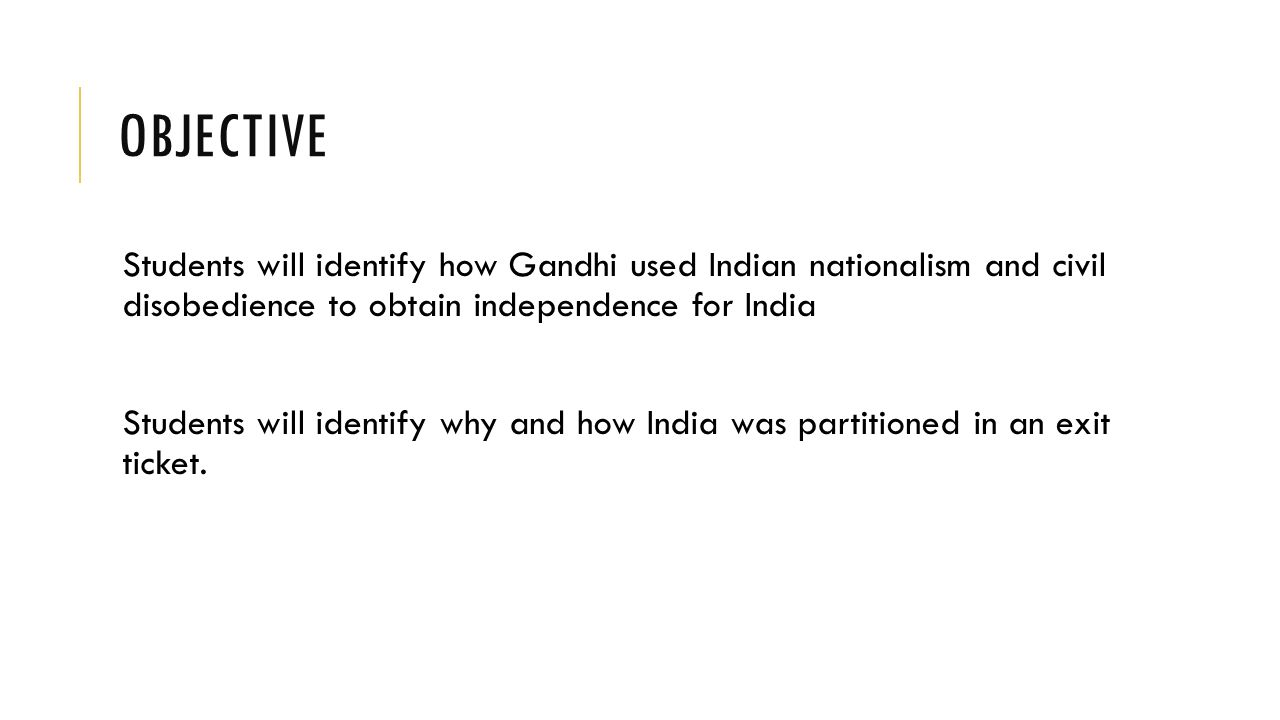 OBJECTIVE Students will identify how Gandhi used Indian nationalism and civil disobedience to obtain independence for India Students will identify why and how India was partitioned in an exit ticket.