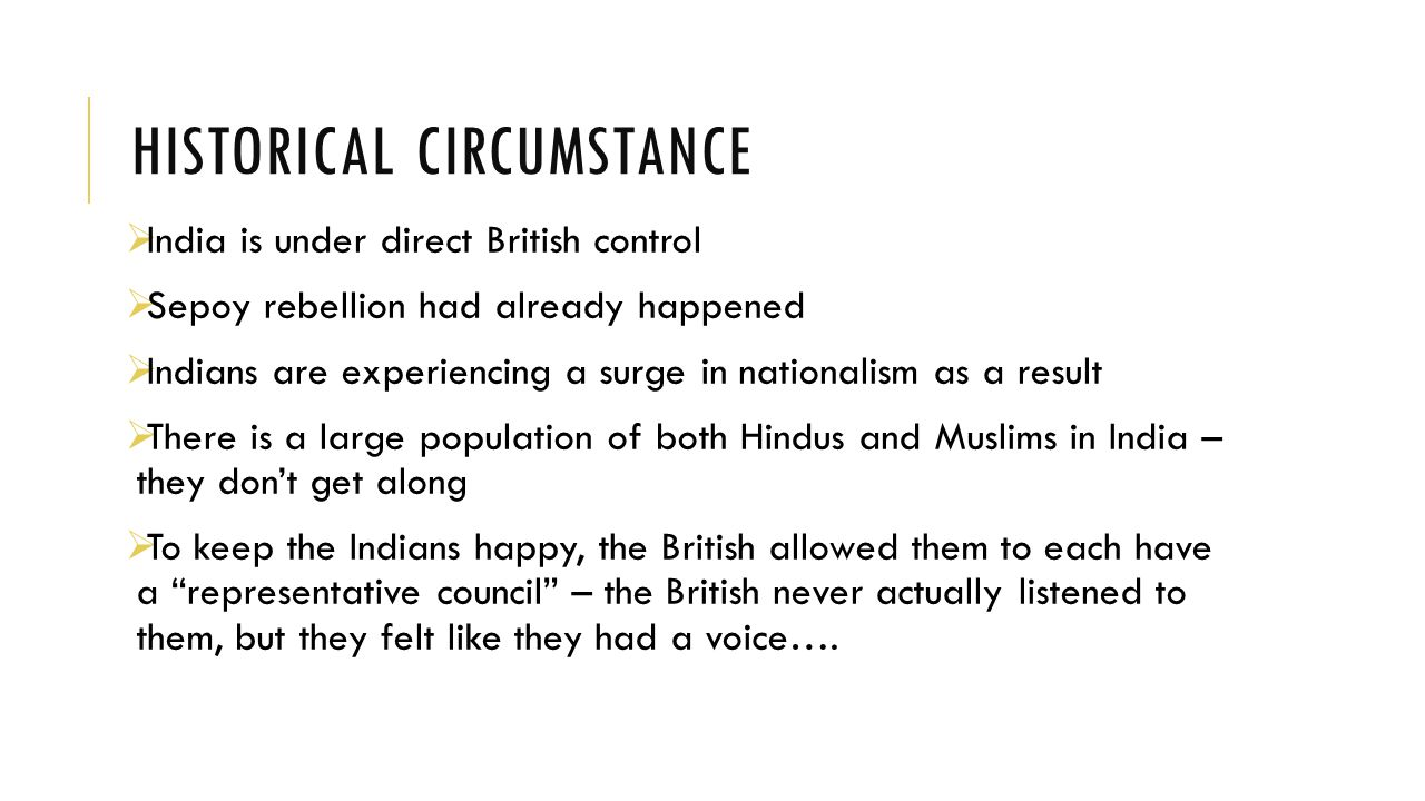 HISTORICAL CIRCUMSTANCE  India is under direct British control  Sepoy rebellion had already happened  Indians are experiencing a surge in nationalism as a result  There is a large population of both Hindus and Muslims in India – they don't get along  To keep the Indians happy, the British allowed them to each have a representative council – the British never actually listened to them, but they felt like they had a voice….