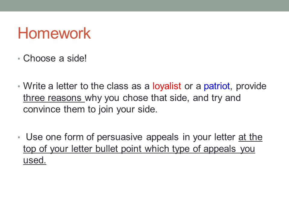 Homework Choose a side! Write a letter to the class as a loyalist or a patriot, provide three reasons why you chose that side, and try and convince th