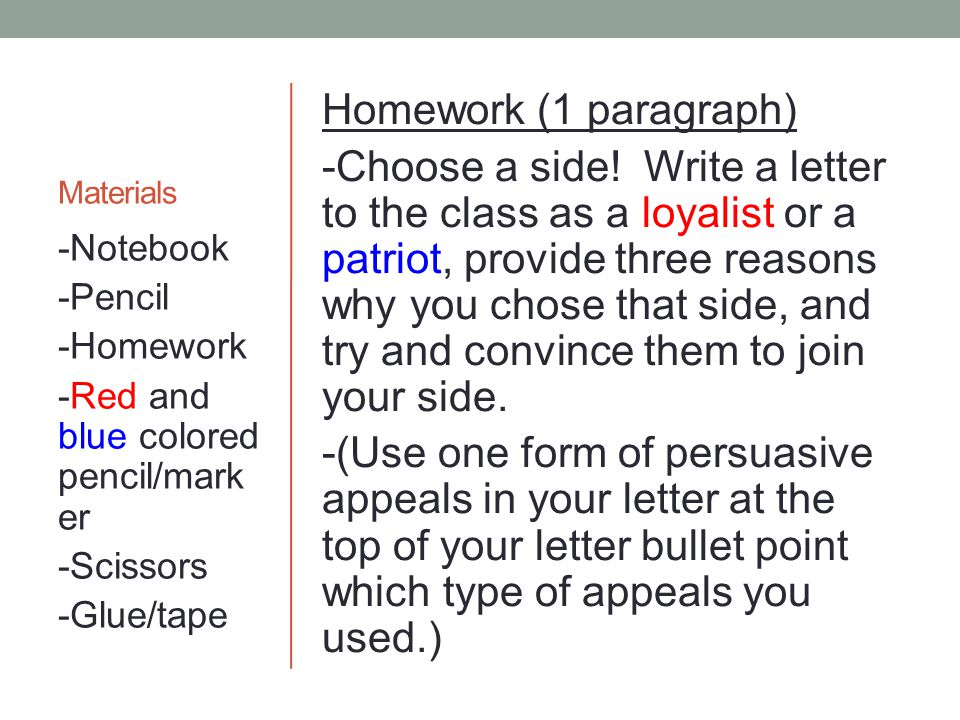 Materials Homework (1 paragraph) -Choose a side! Write a letter to the class as a loyalist or a patriot, provide three reasons why you chose that side