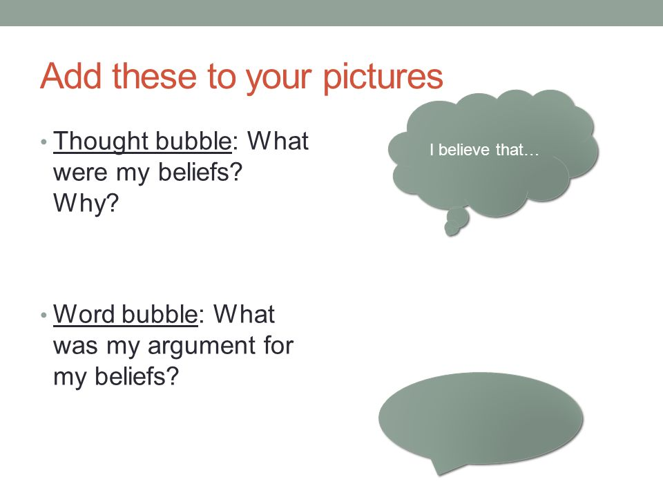 Add these to your pictures Thought bubble: What were my beliefs? Why? Word bubble: What was my argument for my beliefs? I believe that…