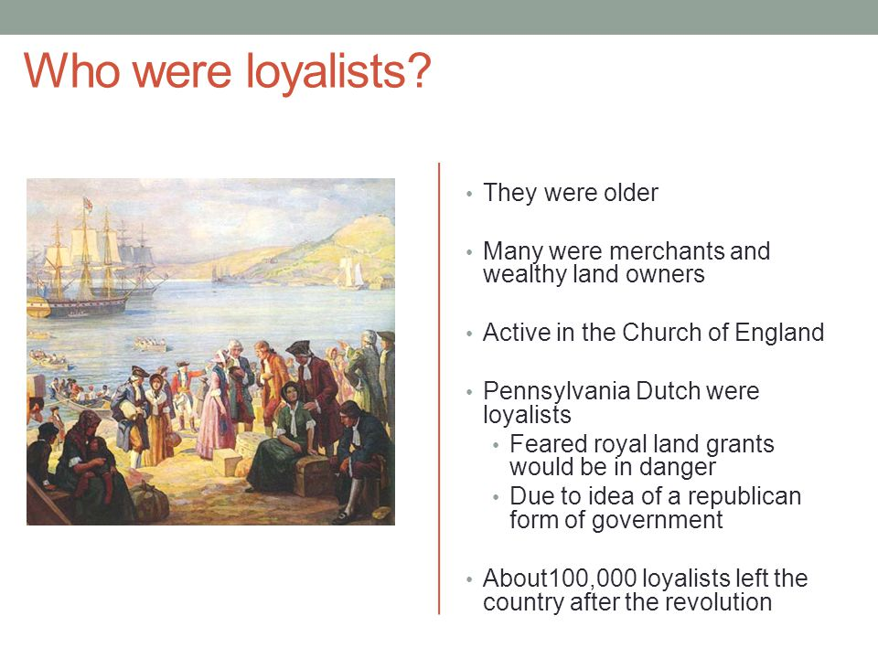Who were loyalists? They were older Many were merchants and wealthy land owners Active in the Church of England Pennsylvania Dutch were loyalists Fear