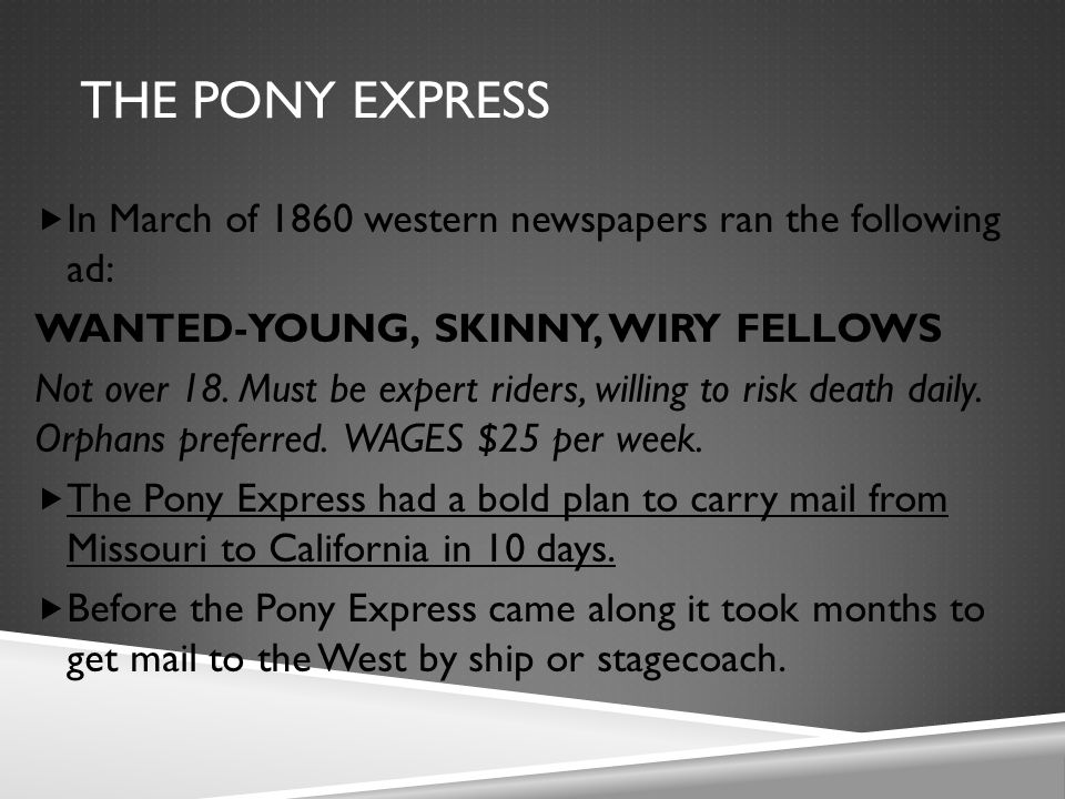 THE PONY EXPRESS  In March of 1860 western newspapers ran the following ad: WANTED-YOUNG, SKINNY, WIRY FELLOWS Not over 18.