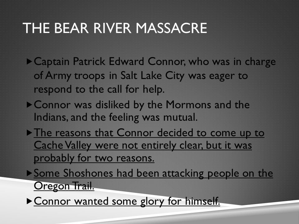 THE BEAR RIVER MASSACRE  Captain Patrick Edward Connor, who was in charge of Army troops in Salt Lake City was eager to respond to the call for help.