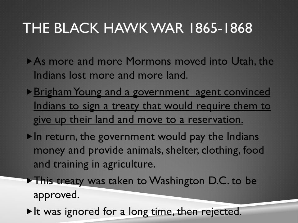 THE BLACK HAWK WAR 1865-1868  As more and more Mormons moved into Utah, the Indians lost more and more land.