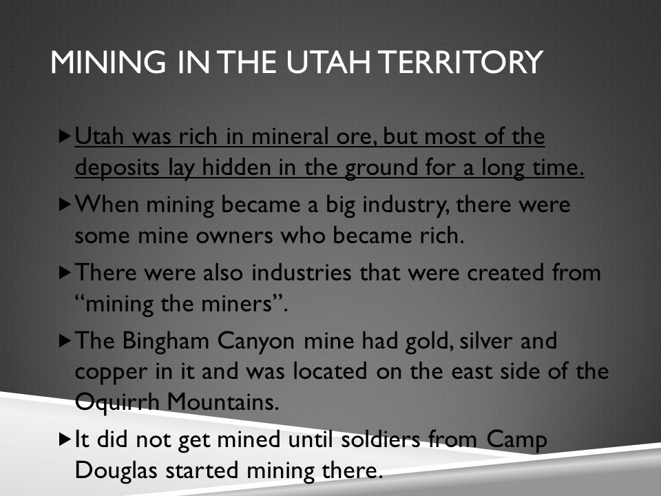MINING IN THE UTAH TERRITORY  Utah was rich in mineral ore, but most of the deposits lay hidden in the ground for a long time.