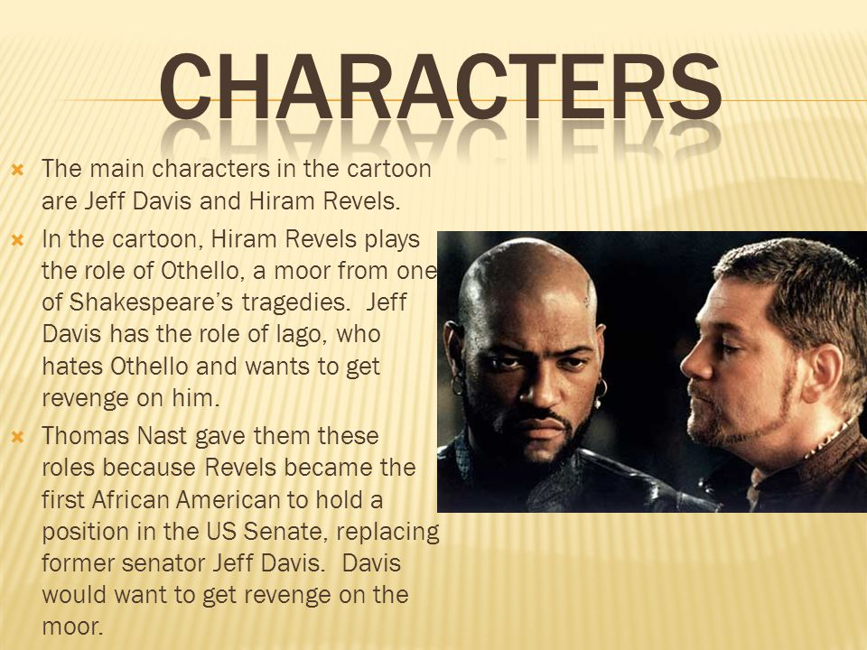  The main characters in the cartoon are Jeff Davis and Hiram Revels.  In the cartoon, Hiram Revels plays the role of Othello, a moor from one of Sha