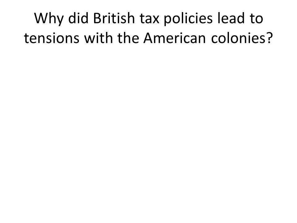Why did British tax policies lead to tensions with the American colonies?