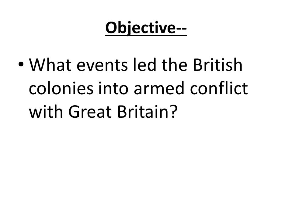 Objective-- What events led the British colonies into armed conflict with Great Britain?