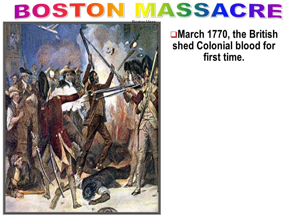 MMarch 1770, the British shed Colonial blood for first time. Boston Mass.