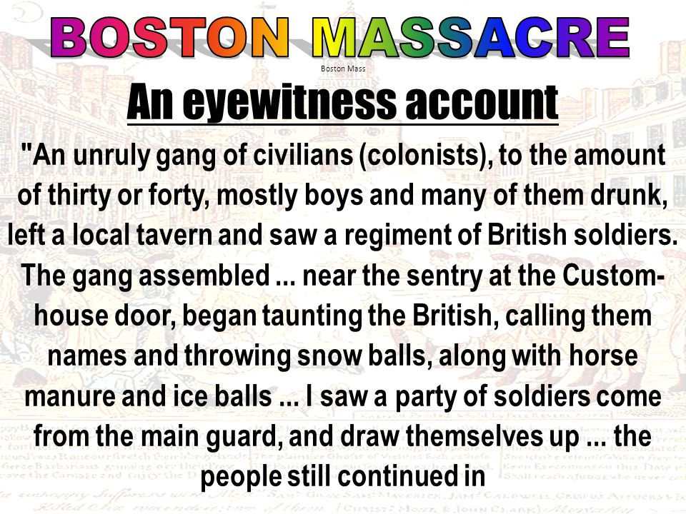 An eyewitness account An unruly gang of civilians (colonists), to the amount of thirty or forty, mostly boys and many of them drunk, left a local tavern and saw a regiment of British soldiers.