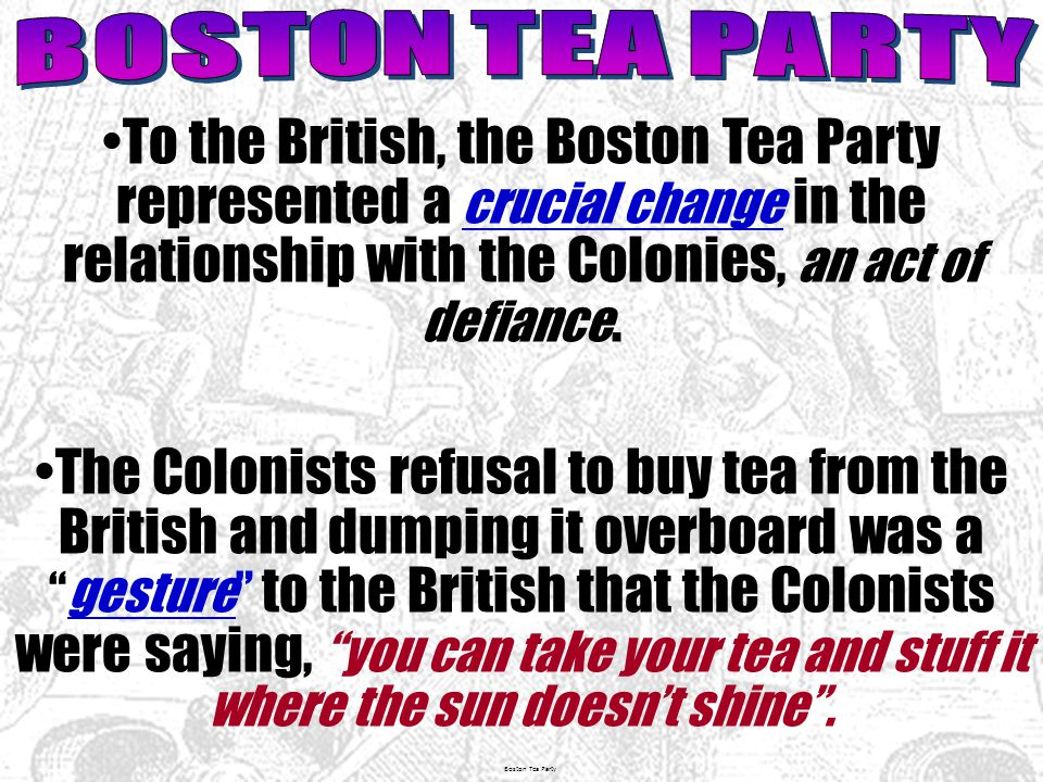 Boston Tea Party To the British, the Boston Tea Party represented a crucial change in the relationship with the Colonies, an act of defiance.