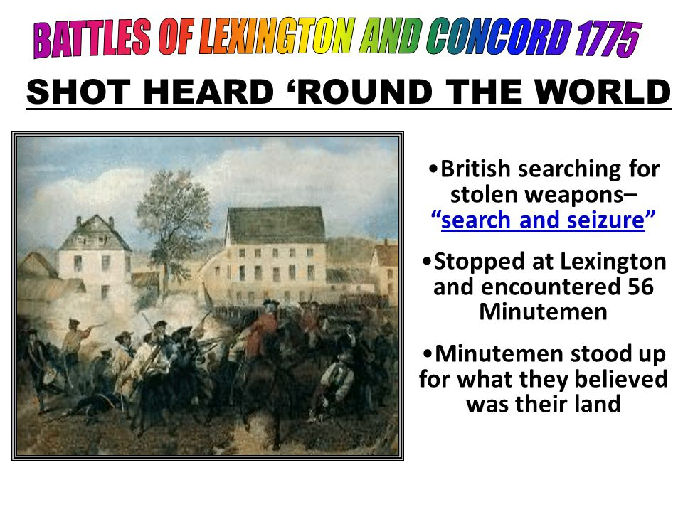 British searching for stolen weapons– search and seizure Stopped at Lexington and encountered 56 Minutemen Minutemen stood up for what they believed was their land SHOT HEARD 'ROUND THE WORLD