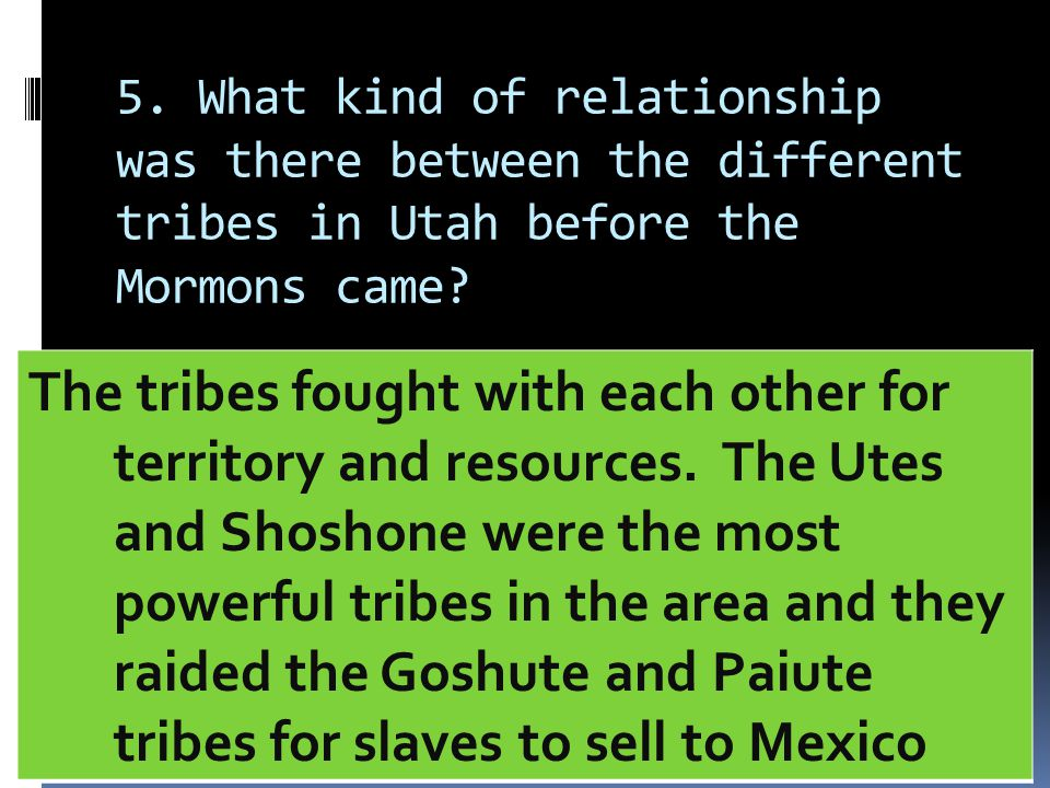 5. What kind of relationship was there between the different tribes in Utah before the Mormons came? The tribes fought with each other for territory a