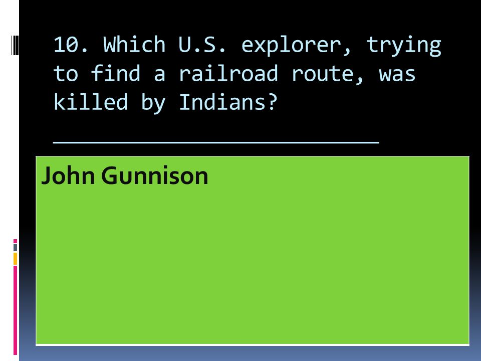 10. Which U.S. explorer, trying to find a railroad route, was killed by Indians? __________________________ John Gunnison