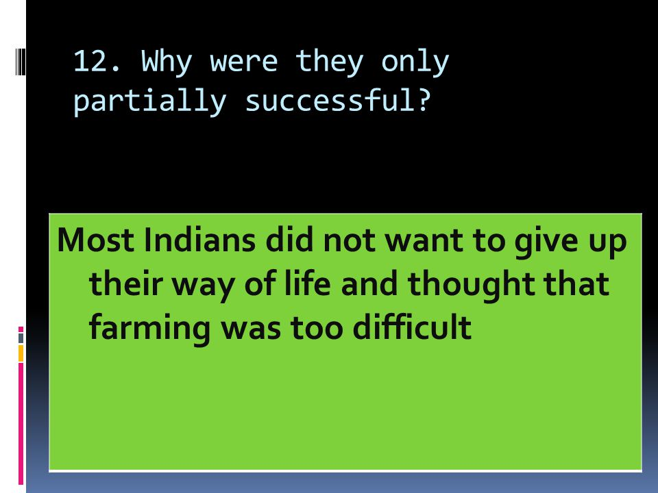 12. Why were they only partially successful? Most Indians did not want to give up their way of life and thought that farming was too difficult