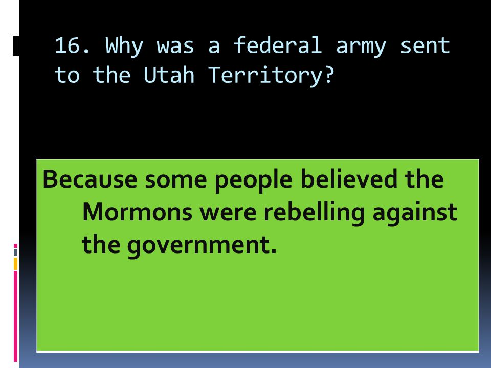 16. Why was a federal army sent to the Utah Territory? Because some people believed the Mormons were rebelling against the government.