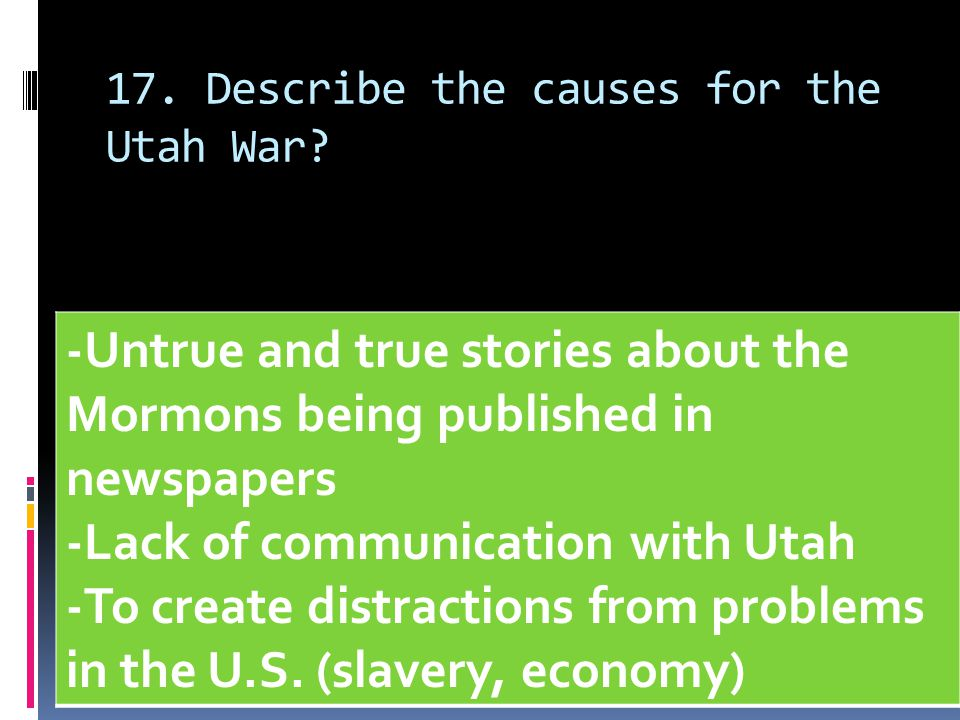 17. Describe the causes for the Utah War? -Untrue and true stories about the Mormons being published in newspapers -Lack of communication with Utah -T