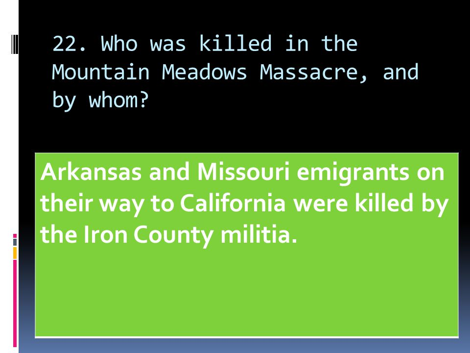22. Who was killed in the Mountain Meadows Massacre, and by whom? Arkansas and Missouri emigrants on their way to California were killed by the Iron C