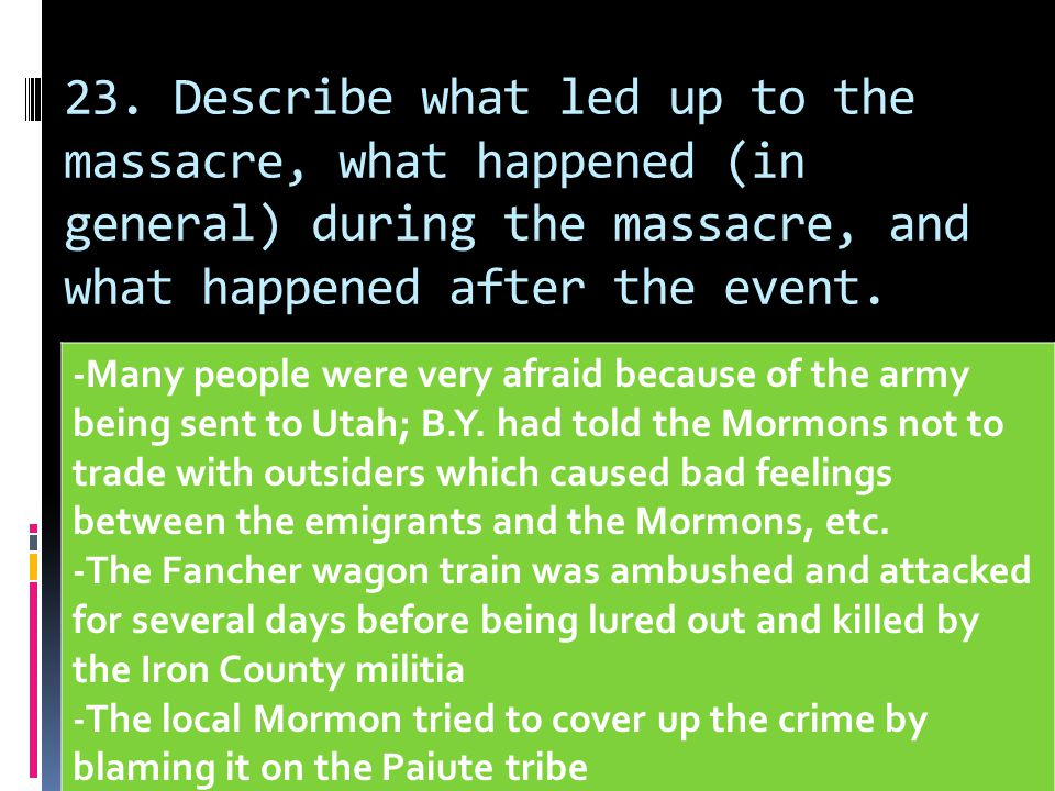 23. Describe what led up to the massacre, what happened (in general) during the massacre, and what happened after the event. -Many people were very af
