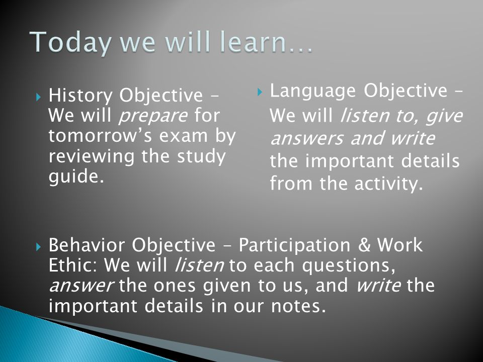  History Objective – We will prepare for tomorrow's exam by reviewing the study guide.  Behavior Objective – Participation & Work Ethic: We will lis