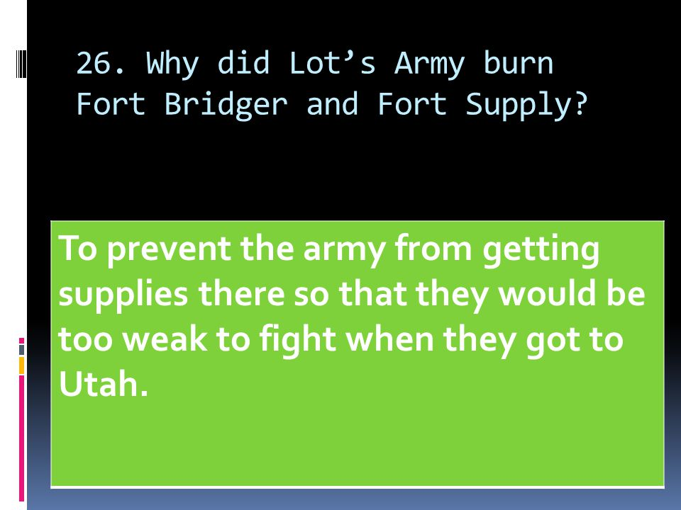 26. Why did Lot's Army burn Fort Bridger and Fort Supply? To prevent the army from getting supplies there so that they would be too weak to fight when