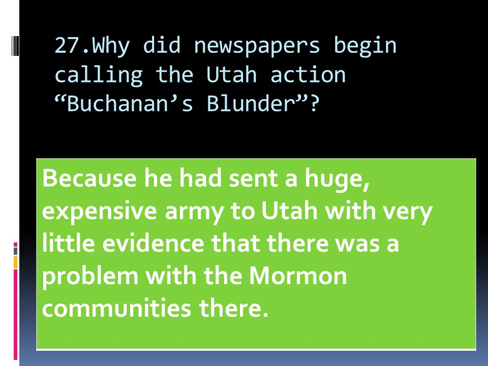 "27.Why did newspapers begin calling the Utah action ""Buchanan's Blunder""? Because he had sent a huge, expensive army to Utah with very little evidence"