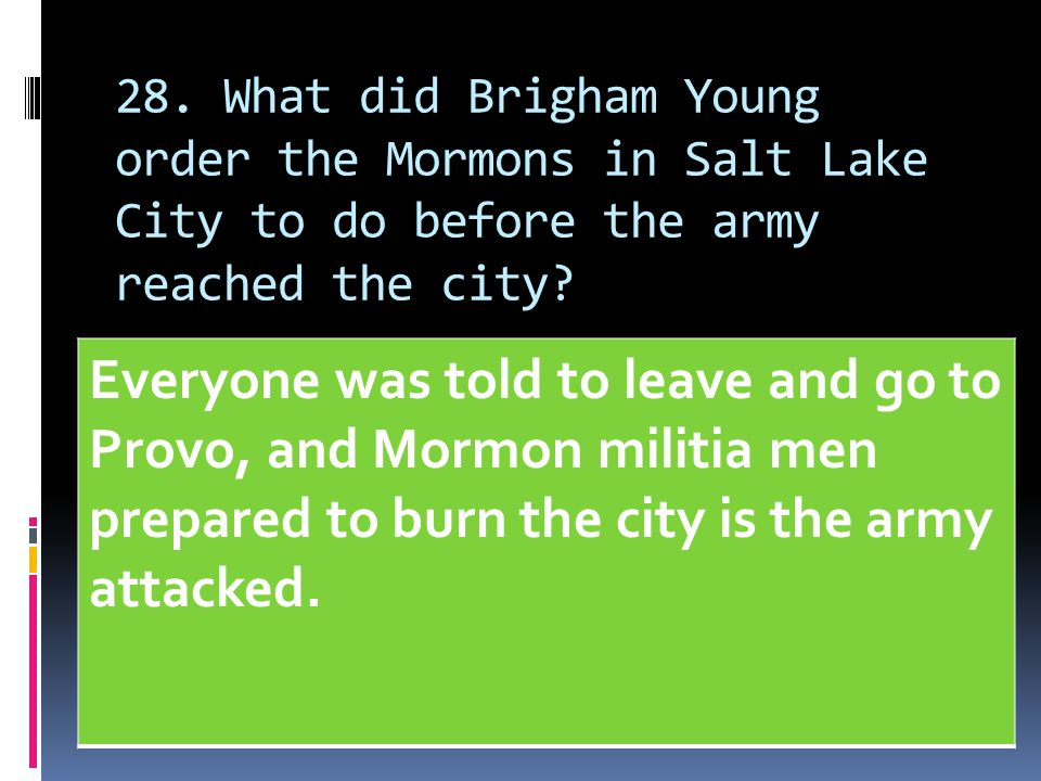 28. What did Brigham Young order the Mormons in Salt Lake City to do before the army reached the city? Everyone was told to leave and go to Provo, and