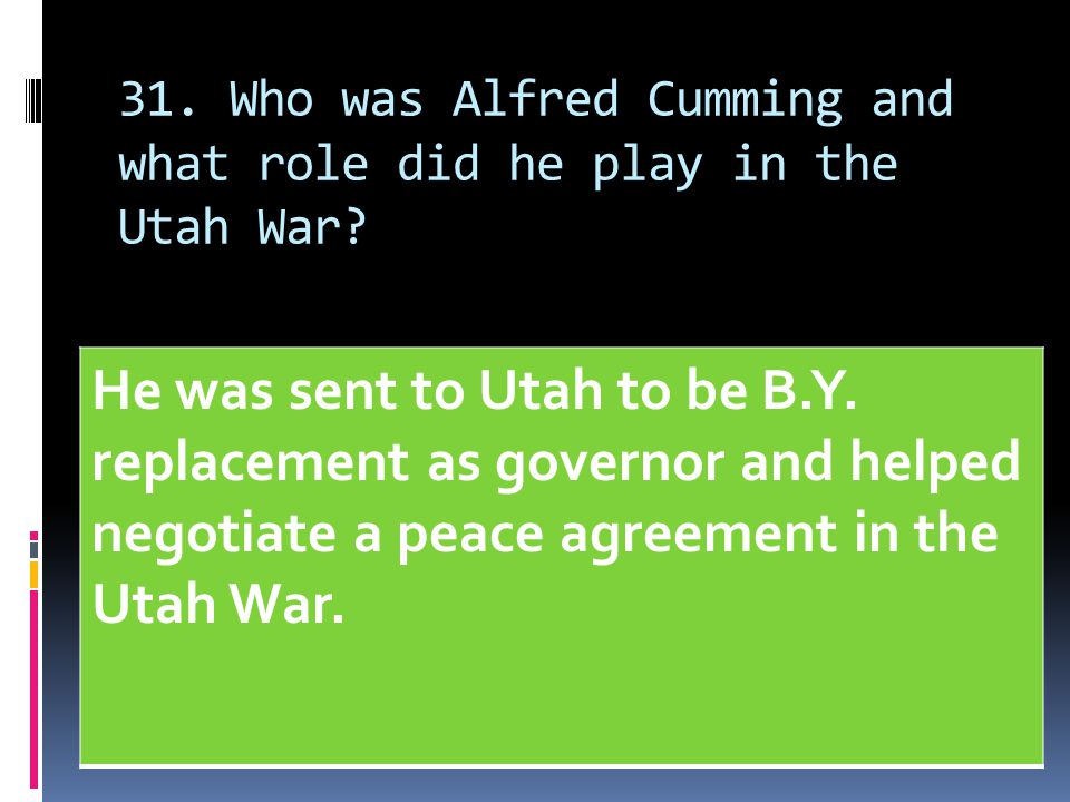 31. Who was Alfred Cumming and what role did he play in the Utah War? He was sent to Utah to be B.Y. replacement as governor and helped negotiate a pe