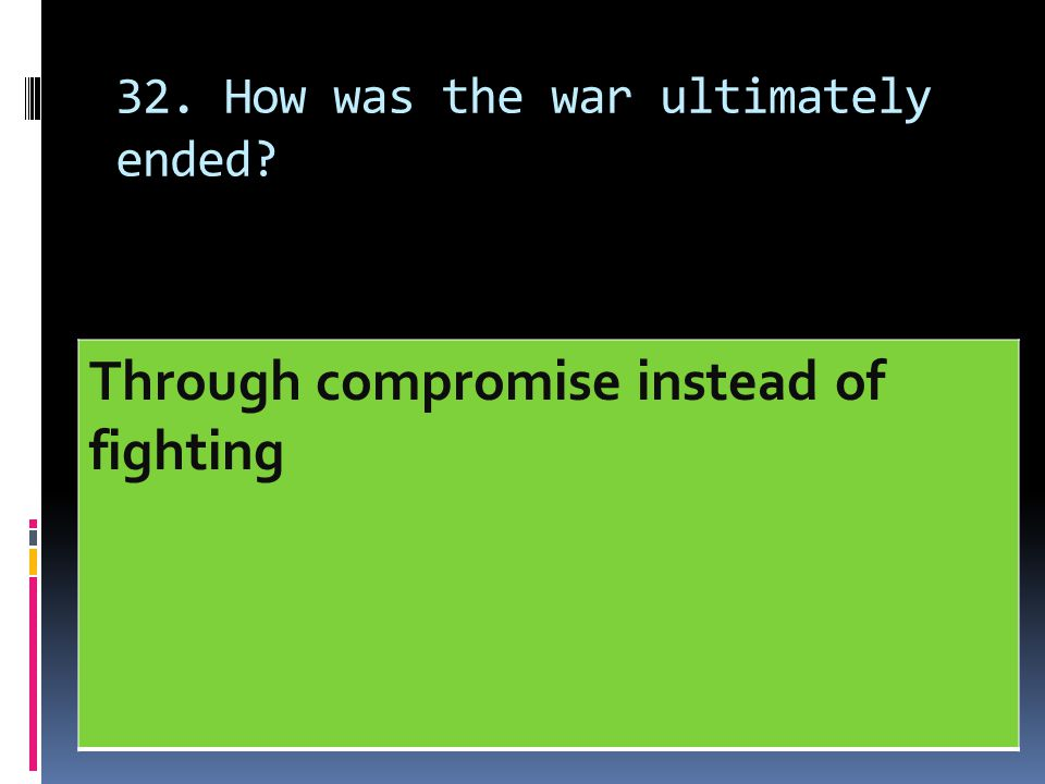 32. How was the war ultimately ended? Through compromise instead of fighting