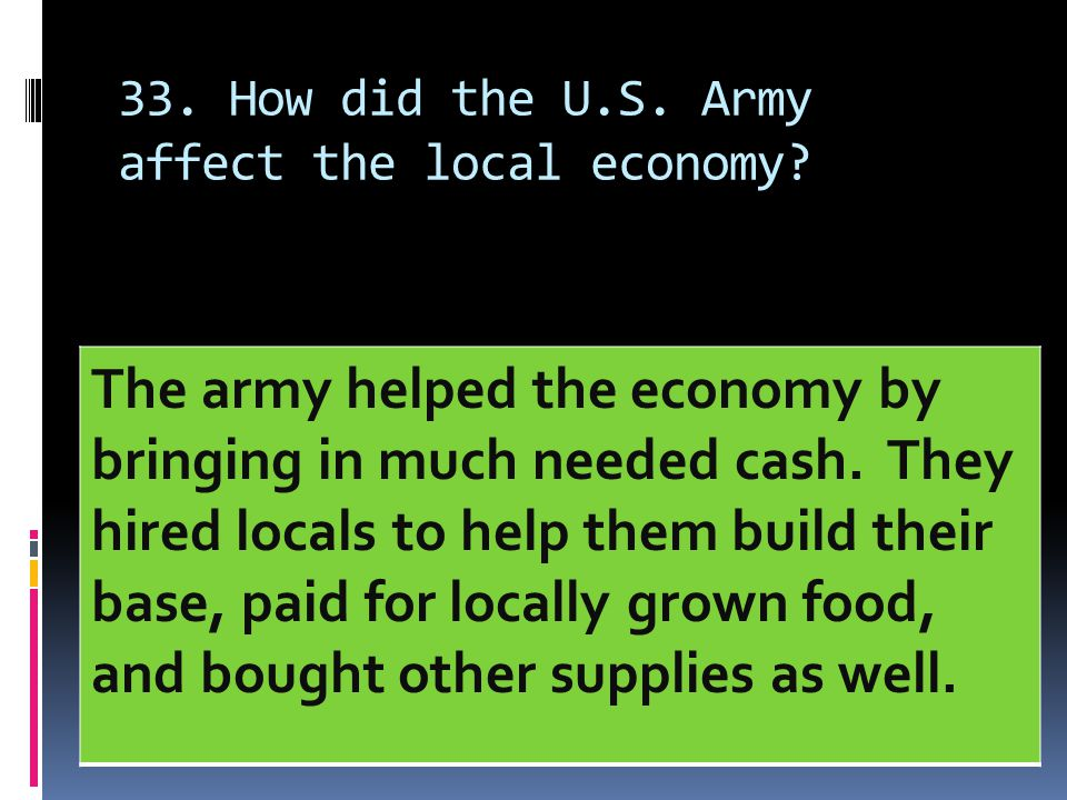 33. How did the U.S. Army affect the local economy? The army helped the economy by bringing in much needed cash. They hired locals to help them build