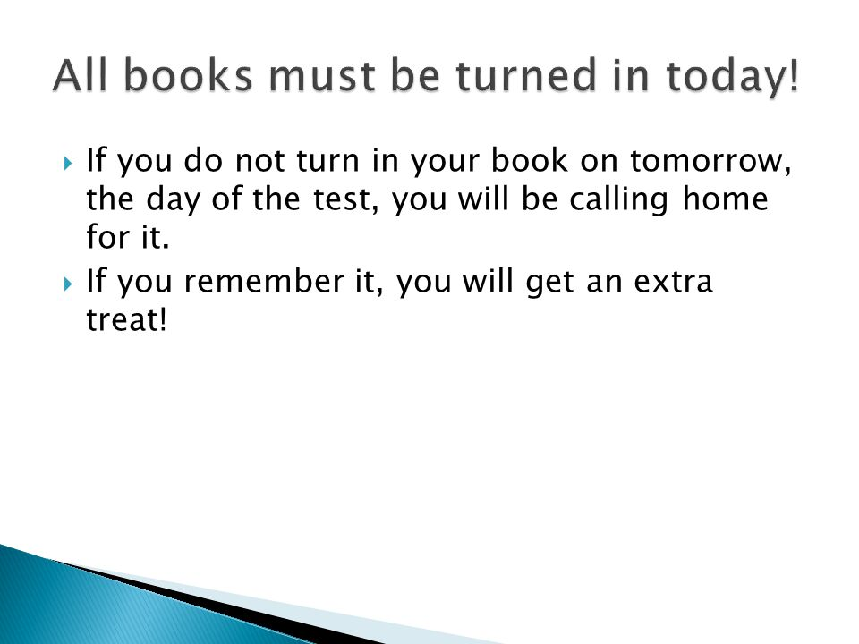  If you do not turn in your book on tomorrow, the day of the test, you will be calling home for it.  If you remember it, you will get an extra treat
