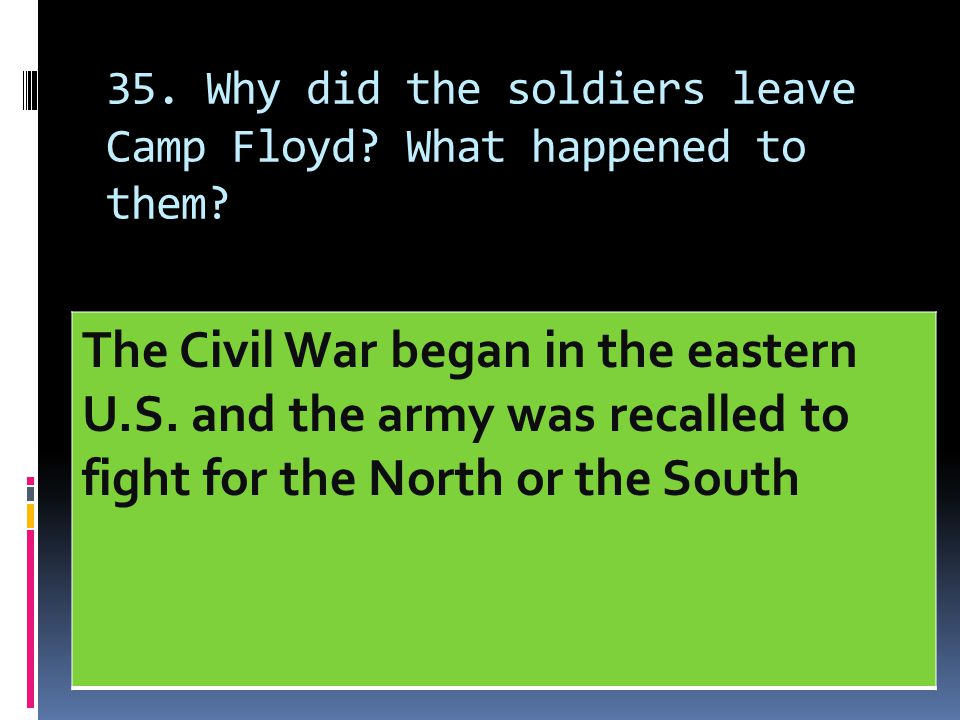 35. Why did the soldiers leave Camp Floyd? What happened to them? The Civil War began in the eastern U.S. and the army was recalled to fight for the N