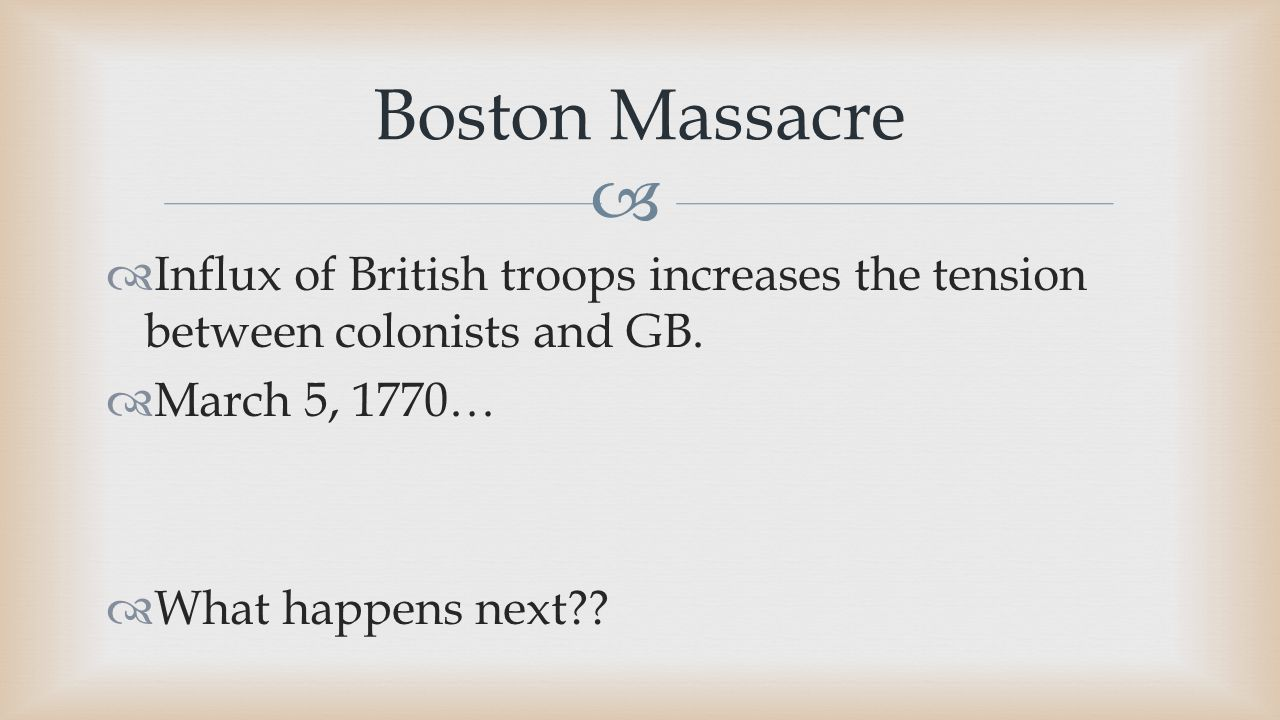  Boston Massacre  Influx of British troops increases the tension between colonists and GB.