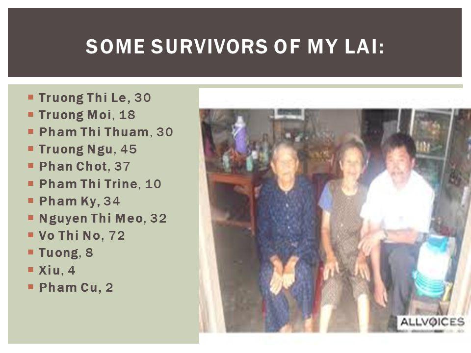  Truong Thi Le, 30  Truong Moi, 18  Pham Thi Thuam, 30  Truong Ngu, 45  Phan Chot, 37  Pham Thi Trine, 10  Pham Ky, 34  Nguyen Thi Meo, 32  Vo Thi No, 72  Tuong, 8  Xiu, 4  Pham Cu, 2 SOME SURVIVORS OF MY LAI: