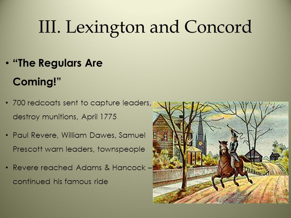 """III. Lexington and Concord """" The Regulars Are Coming!"""" 700 redcoats sent to capture leaders, destroy munitions, April 1775 Paul Revere, William Dawes,"""