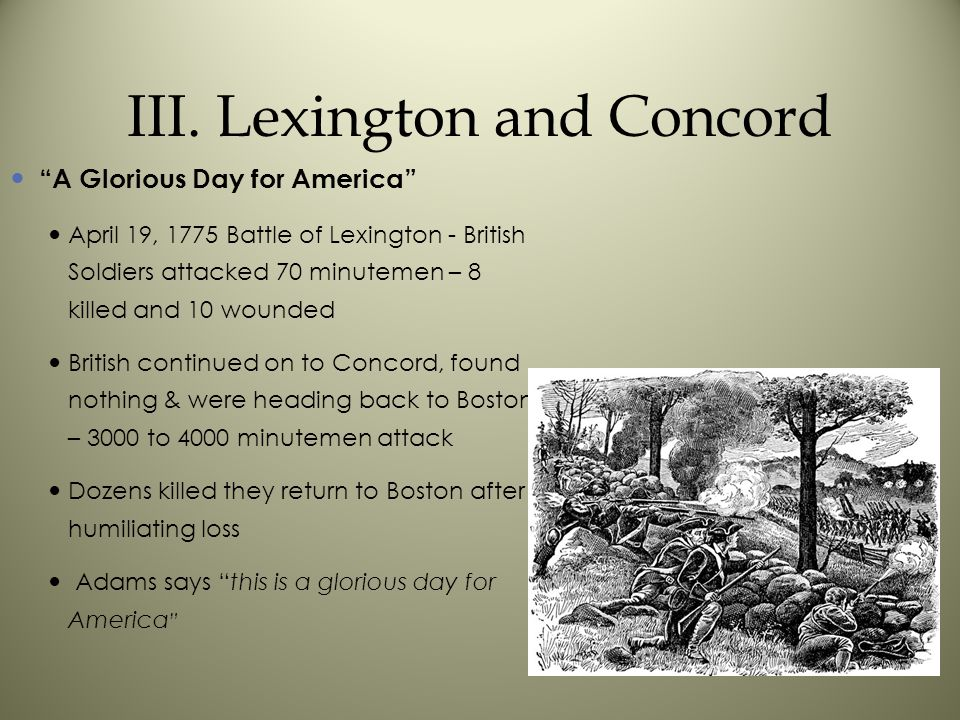 """III. Lexington and Concord """"A Glorious Day for America"""" April 19, 1775 Battle of Lexington - British Soldiers attacked 70 minutemen – 8 killed and 10"""