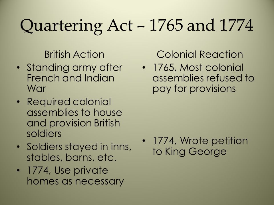 Quartering Act – 1765 and 1774 British Action Standing army after French and Indian War Required colonial assemblies to house and provision British soldiers Soldiers stayed in inns, stables, barns, etc.