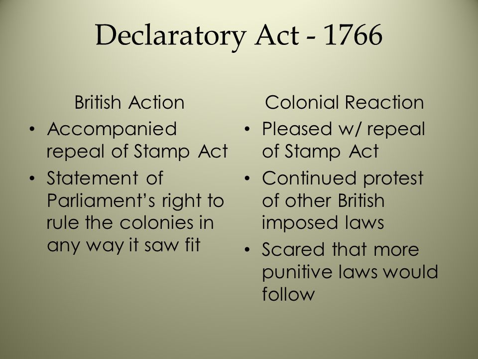 Declaratory Act - 1766 British Action Accompanied repeal of Stamp Act Statement of Parliament's right to rule the colonies in any way it saw fit Colonial Reaction Pleased w/ repeal of Stamp Act Continued protest of other British imposed laws Scared that more punitive laws would follow