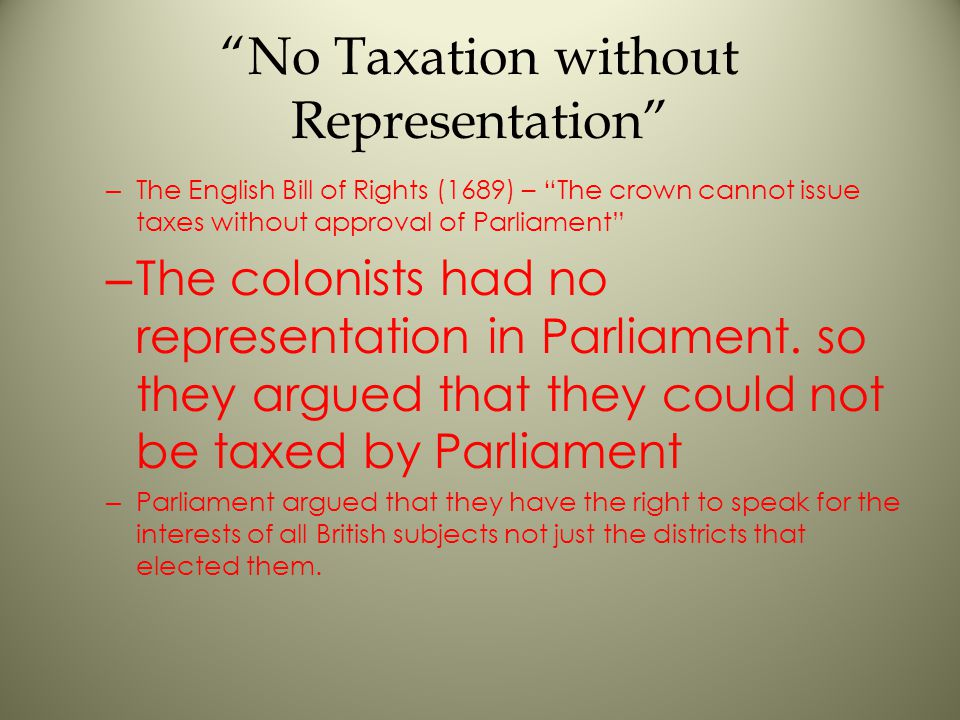 No Taxation without Representation – The English Bill of Rights (1689) – The crown cannot issue taxes without approval of Parliament – The colonists had no representation in Parliament.